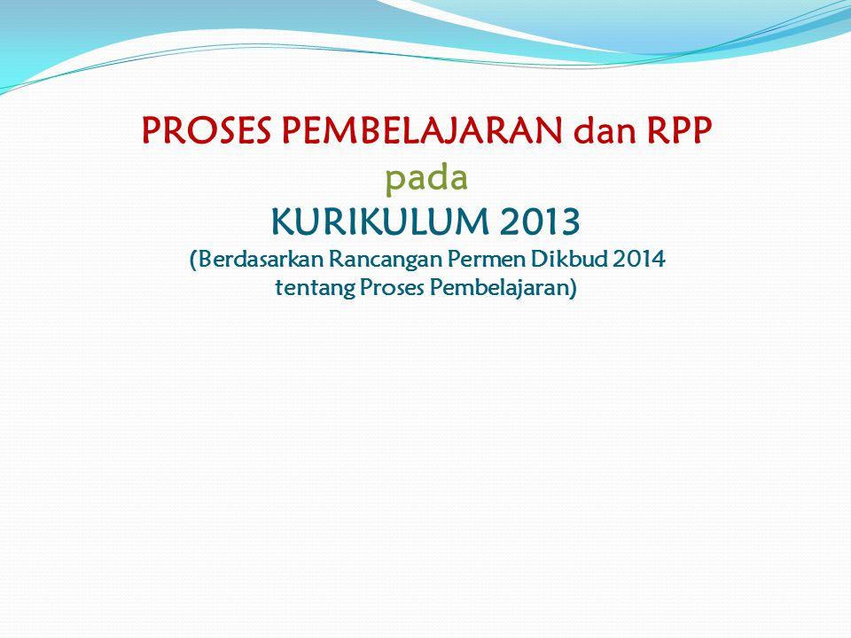 PROSES PEMBELAJARAN dan RPP pada KURIKULUM 2013 (Berdasarkan Rancangan Permen Dikbud 2014 tentang Proses Pembelajaran)