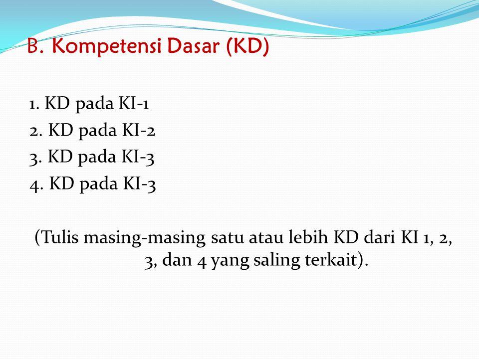 B. Kompetensi Dasar (KD) 1. KD pada KI-1 2. KD pada KI-2 3. KD pada KI-3 4. KD pada KI-3 (Tulis masing-masing satu atau lebih KD dari KI 1, 2, 3, dan