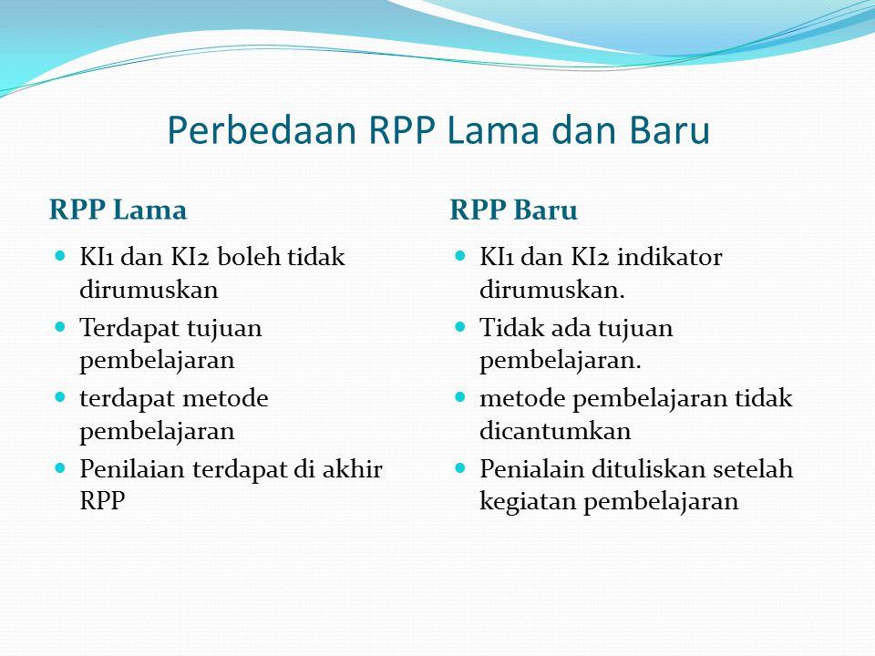 Perbedaan RPP Lama dan Baru RPP Lama RPP Baru KI1 dan KI2 boleh tidak dirumuskan Terdapat tujuan pembelajaran terdapat metode pembelajaran Penilaian t