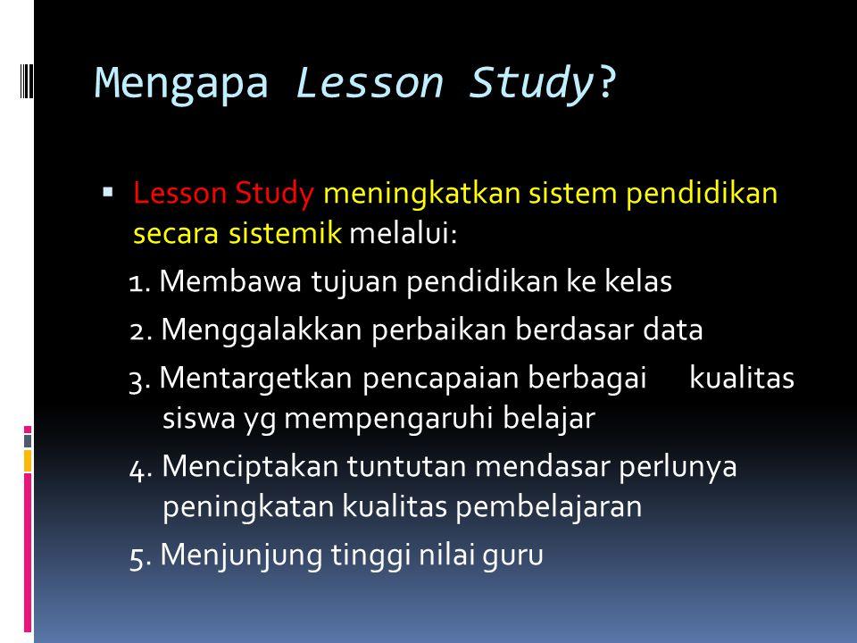 Mengapa Lesson Study?  Lesson Study meningkatkan sistem pendidikan secara sistemik melalui: 1. Membawa tujuan pendidikan ke kelas 2. Menggalakkan per