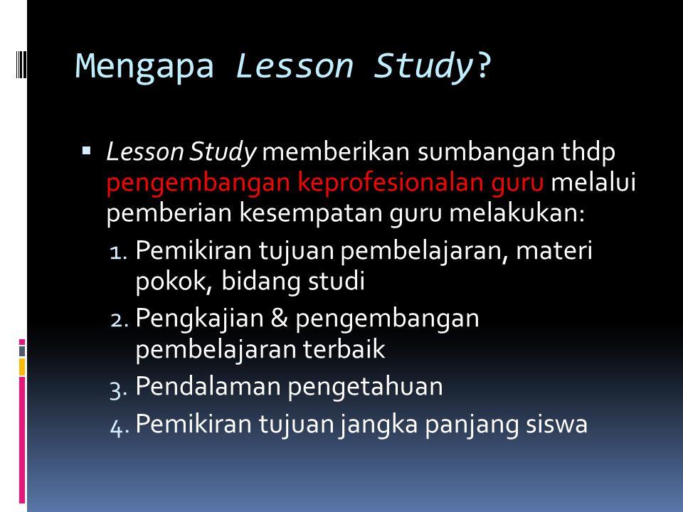 Mengapa Lesson Study?  Lesson Study memberikan sumbangan thdp pengembangan keprofesionalan guru melalui pemberian kesempatan guru melakukan: 1. Pemik