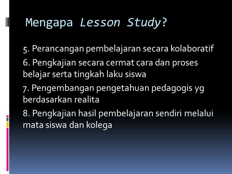Mengapa Lesson Study? 5. Perancangan pembelajaran secara kolaboratif 6. Pengkajian secara cermat cara dan proses belajar serta tingkah laku siswa 7. P