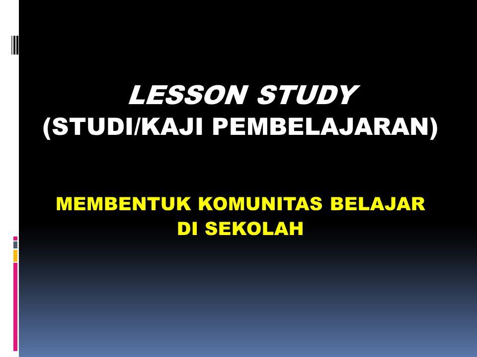 LESSON STUDY (STUDI/KAJI PEMBELAJARAN) MEMBENTUK KOMUNITAS BELAJAR DI SEKOLAH