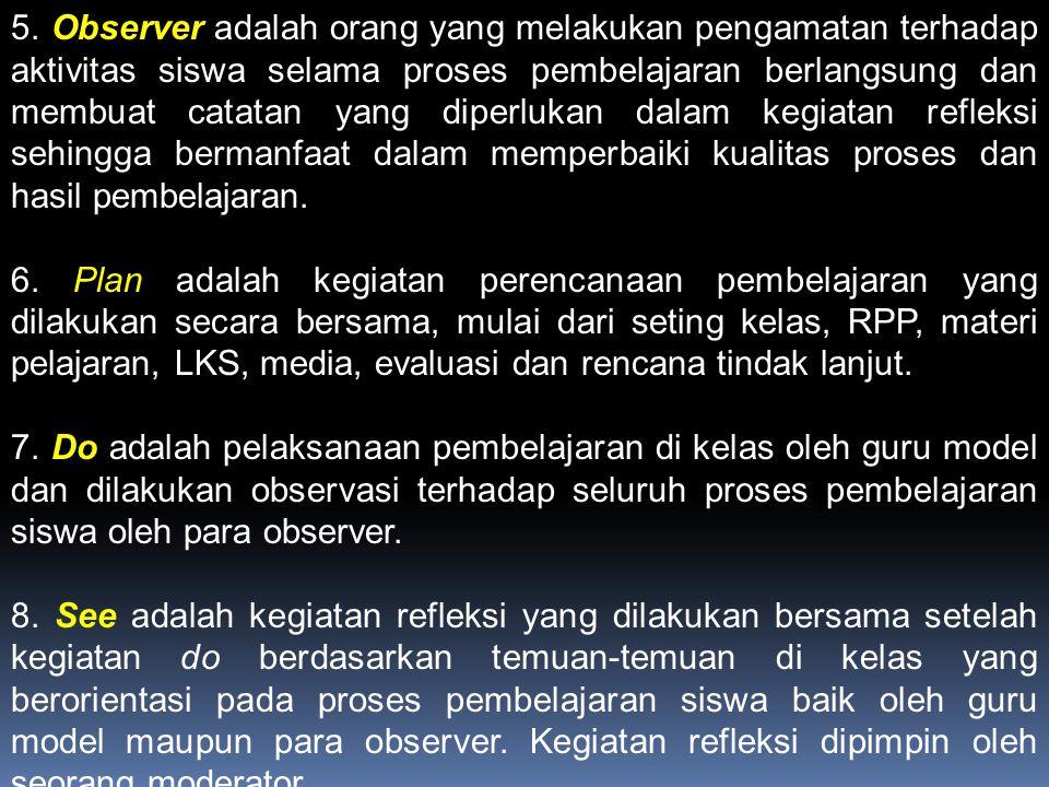 5. Observer adalah orang yang melakukan pengamatan terhadap aktivitas siswa selama proses pembelajaran berlangsung dan membuat catatan yang diperlukan