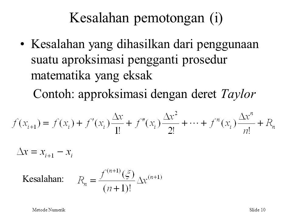 Metode Numerik Slide 10 Kesalahan pemotongan (i) Kesalahan yang dihasilkan dari penggunaan suatu aproksimasi pengganti prosedur matematika yang eksak