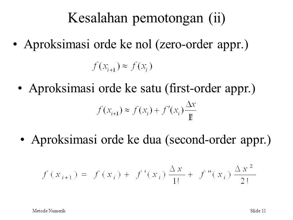 Metode Numerik Slide 11 Kesalahan pemotongan (ii) Aproksimasi orde ke nol (zero-order appr.) Aproksimasi orde ke satu (first-order appr.) Aproksimasi