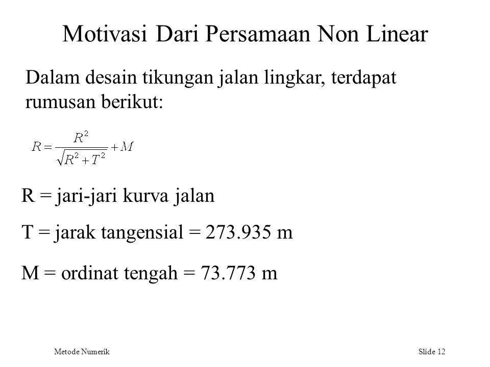 Metode Numerik Slide 12 Motivasi Dari Persamaan Non Linear Dalam desain tikungan jalan lingkar, terdapat rumusan berikut: R = jari-jari kurva jalan T