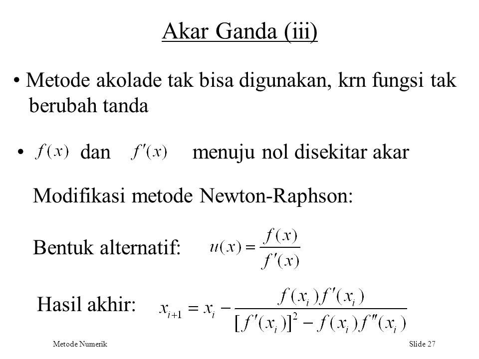 Metode Numerik Slide 27 Akar Ganda (iii) Metode akolade tak bisa digunakan, krn fungsi tak berubah tanda danmenuju nol disekitar akar Modifikasi metod