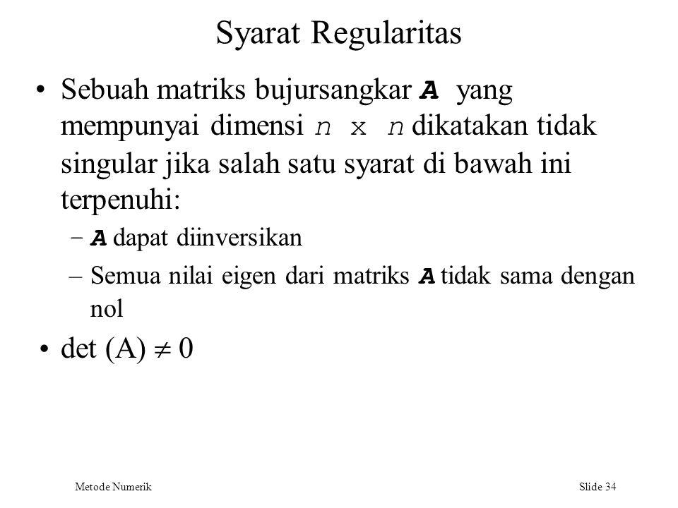 Metode Numerik Slide 34 Syarat Regularitas Sebuah matriks bujursangkar A yang mempunyai dimensi n x n dikatakan tidak singular jika salah satu syarat