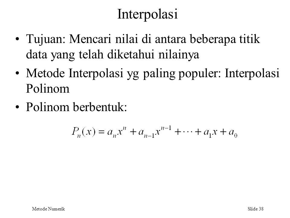 Metode Numerik Slide 38 Interpolasi Tujuan: Mencari nilai di antara beberapa titik data yang telah diketahui nilainya Metode Interpolasi yg paling pop