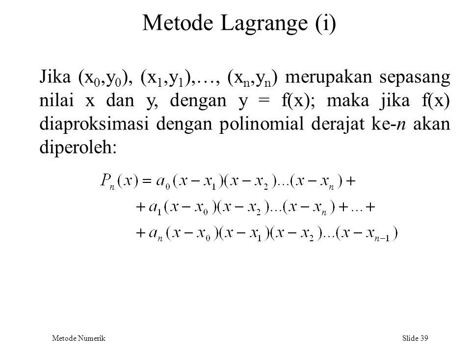 Metode Numerik Slide 39 Metode Lagrange (i) Jika (x 0,y 0 ), (x 1,y 1 ),…, (x n,y n ) merupakan sepasang nilai x dan y, dengan y = f(x); maka jika f(x