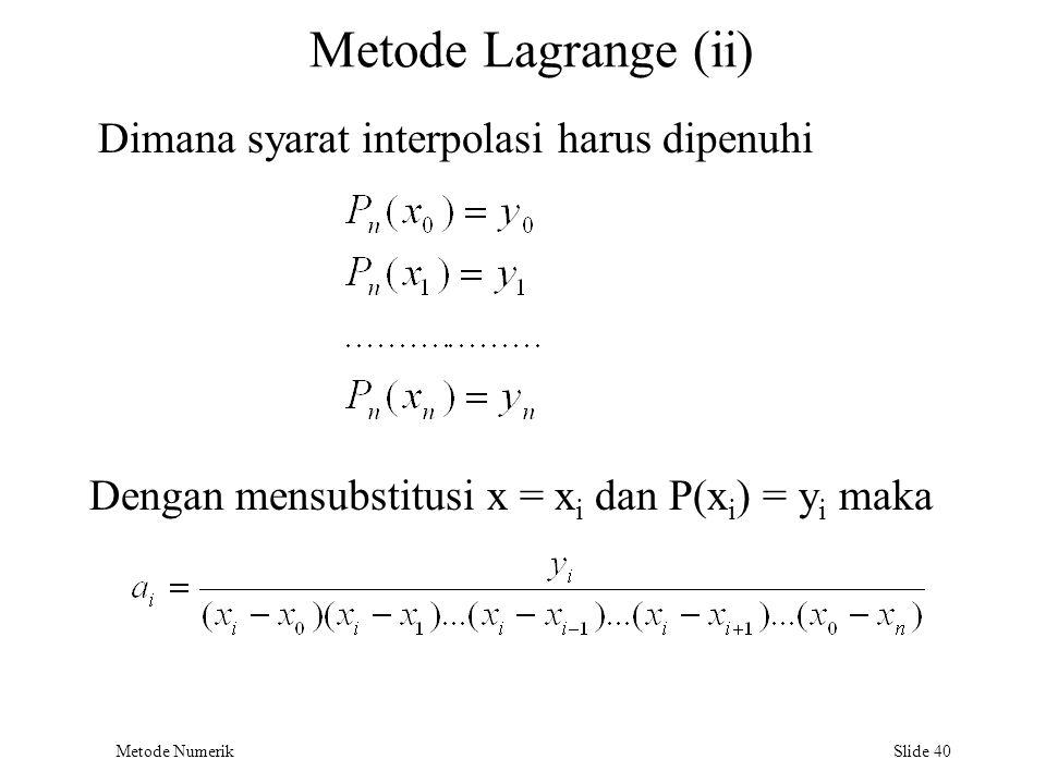 Metode Numerik Slide 40 Metode Lagrange (ii) Dimana syarat interpolasi harus dipenuhi Dengan mensubstitusi x = x i dan P(x i ) = y i maka