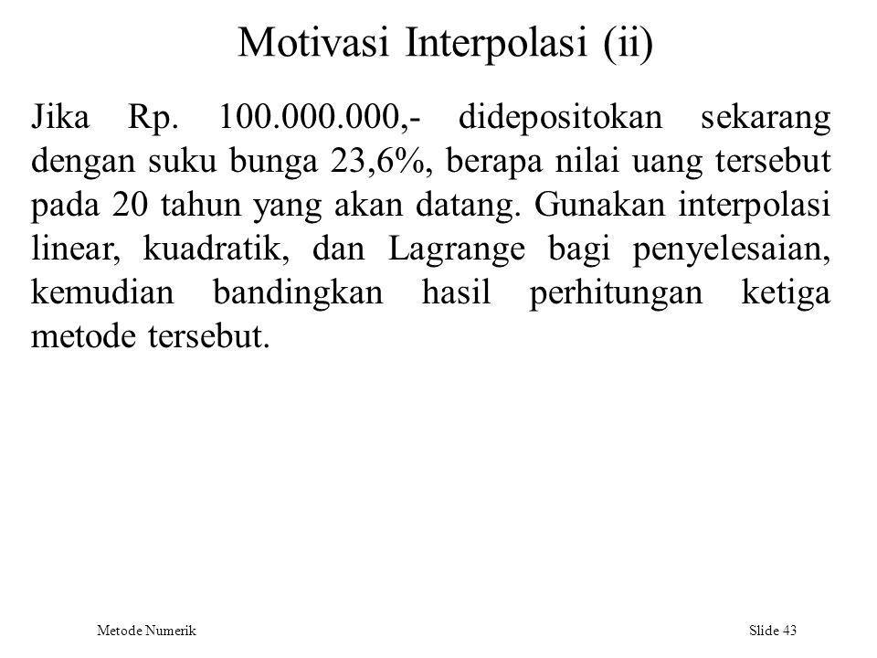 Metode Numerik Slide 43 Motivasi Interpolasi (ii) Jika Rp. 100.000.000,- didepositokan sekarang dengan suku bunga 23,6%, berapa nilai uang tersebut pa