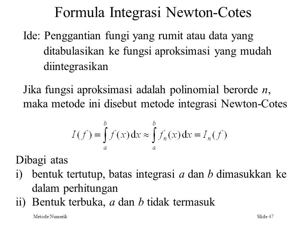 Metode Numerik Slide 47 Formula Integrasi Newton-Cotes Ide: Penggantian fungi yang rumit atau data yang ditabulasikan ke fungsi aproksimasi yang mudah