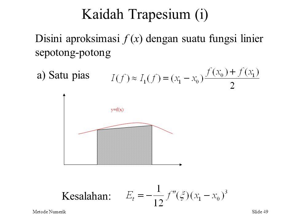 Metode Numerik Slide 49 Kaidah Trapesium (i) Disini aproksimasi f (x) dengan suatu fungsi linier sepotong-potong y=f(x) a) Satu pias Kesalahan: