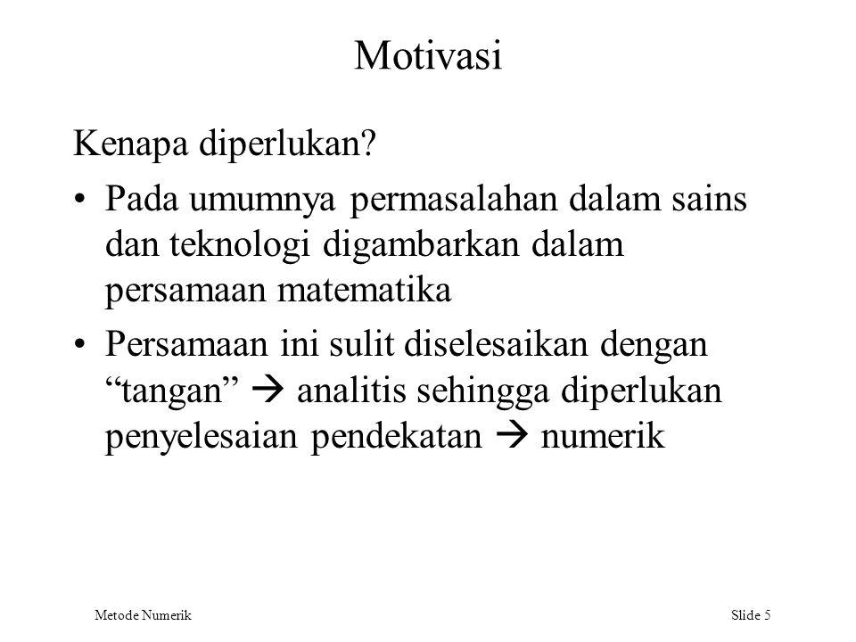 Metode Numerik Slide 5 Motivasi Kenapa diperlukan? Pada umumnya permasalahan dalam sains dan teknologi digambarkan dalam persamaan matematika Persamaa