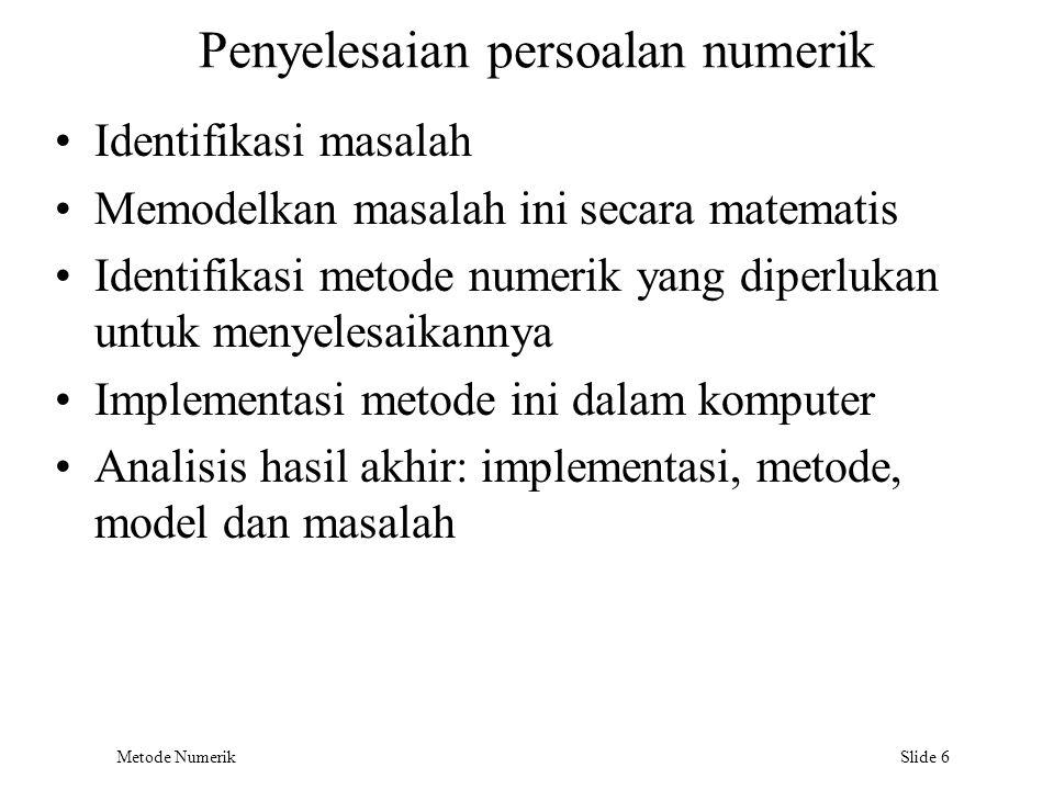 Metode Numerik Slide 6 Penyelesaian persoalan numerik Identifikasi masalah Memodelkan masalah ini secara matematis Identifikasi metode numerik yang di