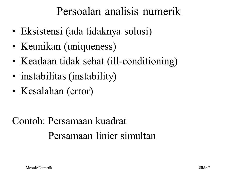 Metode Numerik Slide 7 Persoalan analisis numerik Eksistensi (ada tidaknya solusi) Keunikan (uniqueness) Keadaan tidak sehat (ill-conditioning) instab
