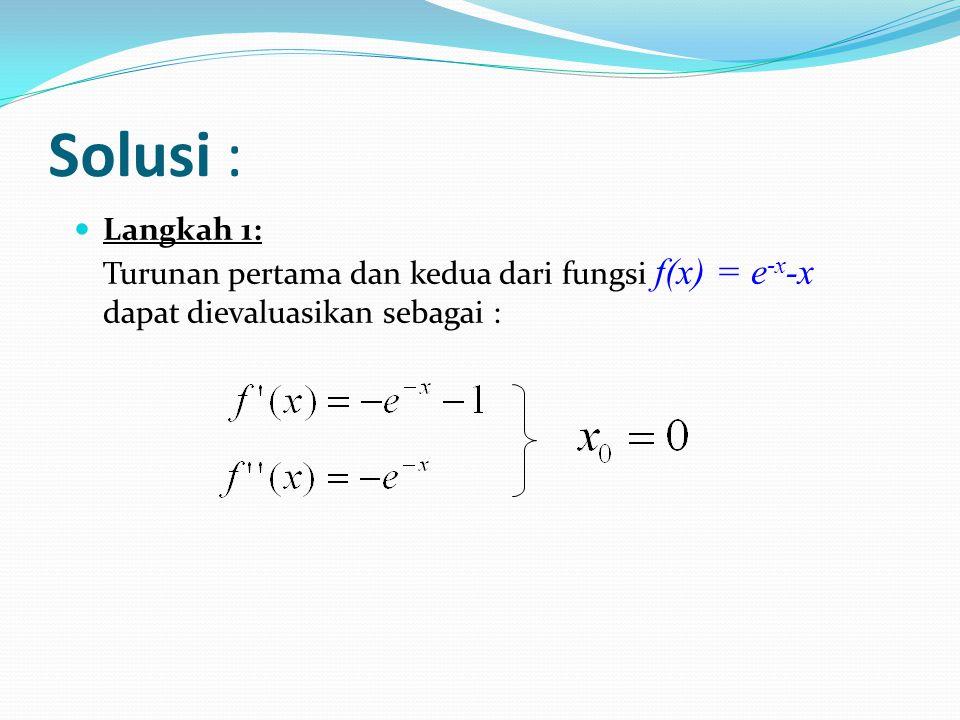 Solusi : Langkah 1: Turunan pertama dan kedua dari fungsi f(x) = e -x -x dapat dievaluasikan sebagai :