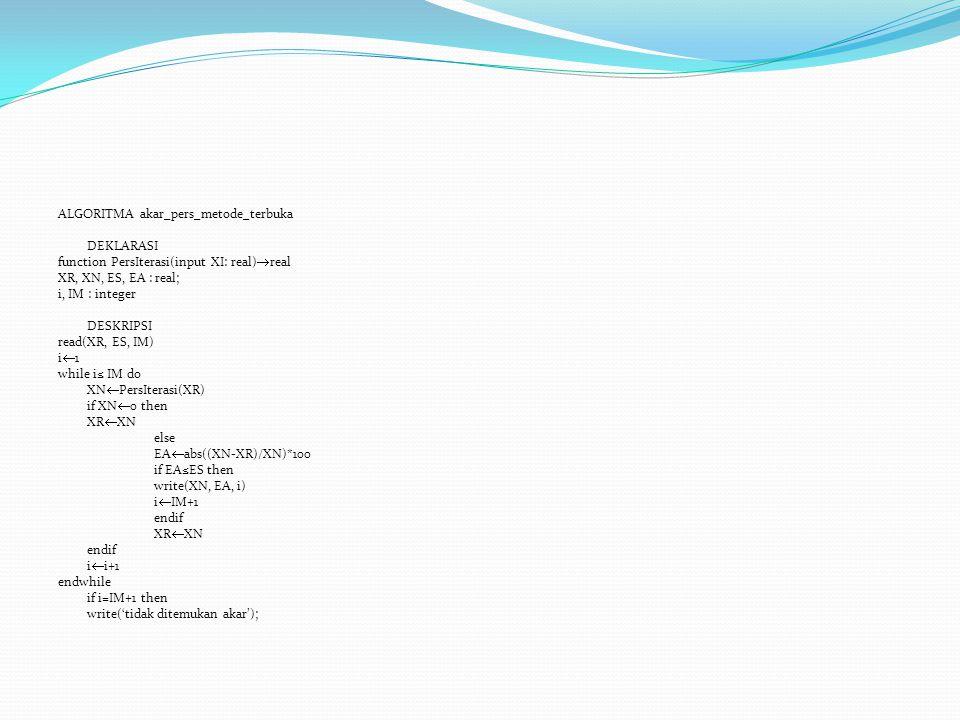 ALGORITMA akar_pers_metode_terbuka DEKLARASI function PersIterasi(input XI: real)  real XR, XN, ES, EA : real; i, IM : integer DESKRIPSI read(XR, ES,