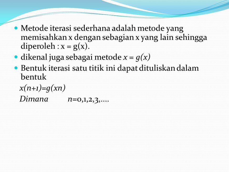 Metode iterasi sederhana adalah metode yang memisahkan x dengan sebagian x yang lain sehingga diperoleh : x = g(x). dikenal juga sebagai metode x = g(