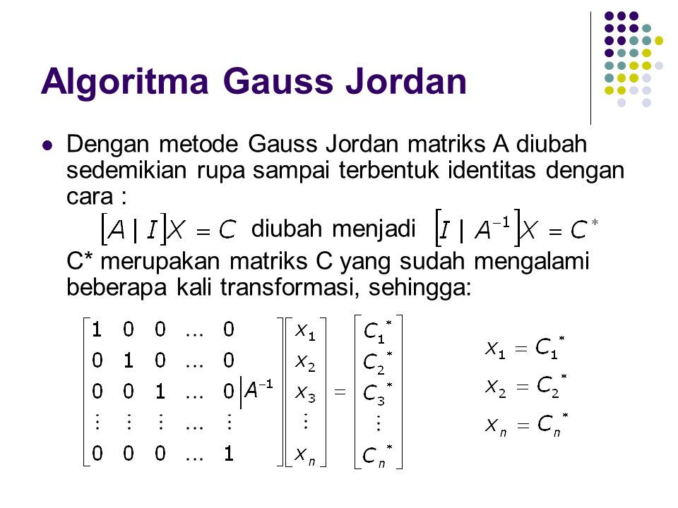 Algoritma Gauss Jordan Dengan metode Gauss Jordan matriks A diubah sedemikian rupa sampai terbentuk identitas dengan cara : diubah menjadi C* merupakan matriks C yang sudah mengalami beberapa kali transformasi, sehingga:
