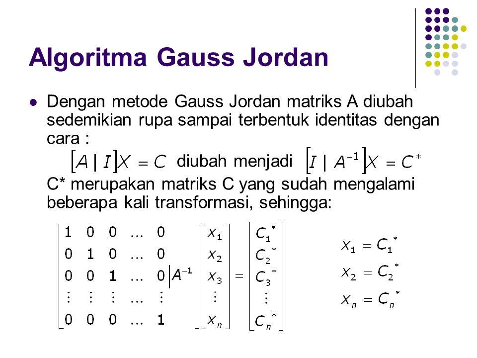 Algoritma Gauss Jordan Dengan metode Gauss Jordan matriks A diubah sedemikian rupa sampai terbentuk identitas dengan cara : diubah menjadi C* merupaka