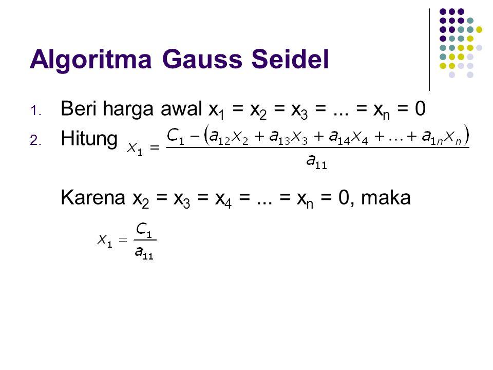 Algoritma Gauss Seidel 1. Beri harga awal x 1 = x 2 = x 3 =... = x n = 0 2. Hitung Karena x 2 = x 3 = x 4 =... = x n = 0, maka