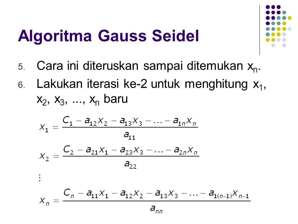 Algoritma Gauss Seidel 5. Cara ini diteruskan sampai ditemukan x n. 6. Lakukan iterasi ke-2 untuk menghitung x 1, x 2, x 3,..., x n baru