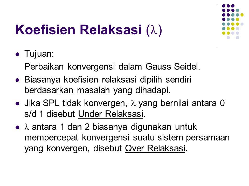 Koefisien Relaksasi ( ) Tujuan: Perbaikan konvergensi dalam Gauss Seidel. Biasanya koefisien relaksasi dipilih sendiri berdasarkan masalah yang dihada