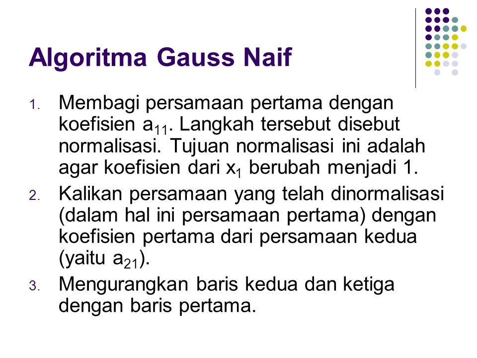 Algoritma Gauss Naif 1. Membagi persamaan pertama dengan koefisien a 11. Langkah tersebut disebut normalisasi. Tujuan normalisasi ini adalah agar koef