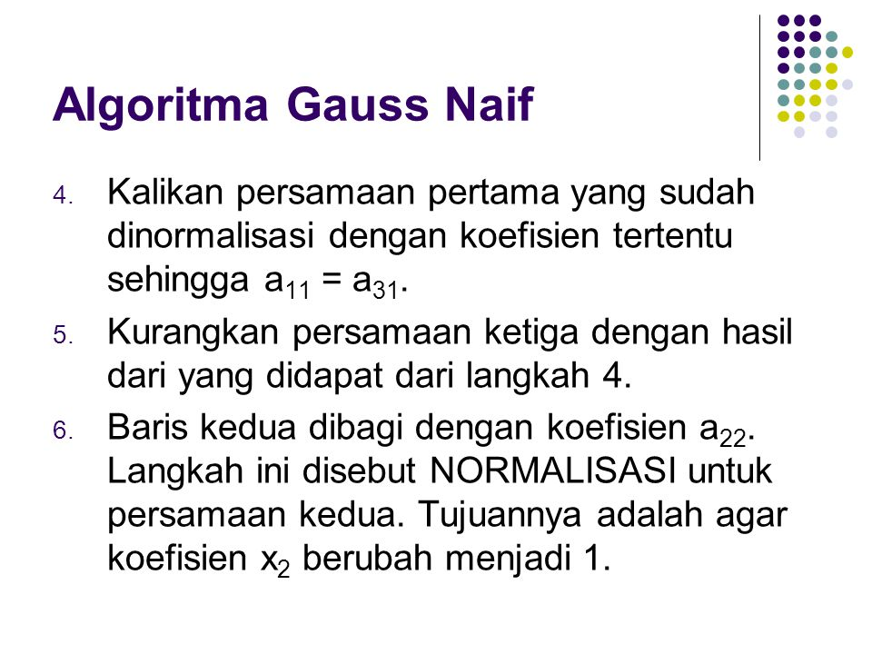 Algoritma Gauss Naif 4. Kalikan persamaan pertama yang sudah dinormalisasi dengan koefisien tertentu sehingga a 11 = a 31. 5. Kurangkan persamaan keti