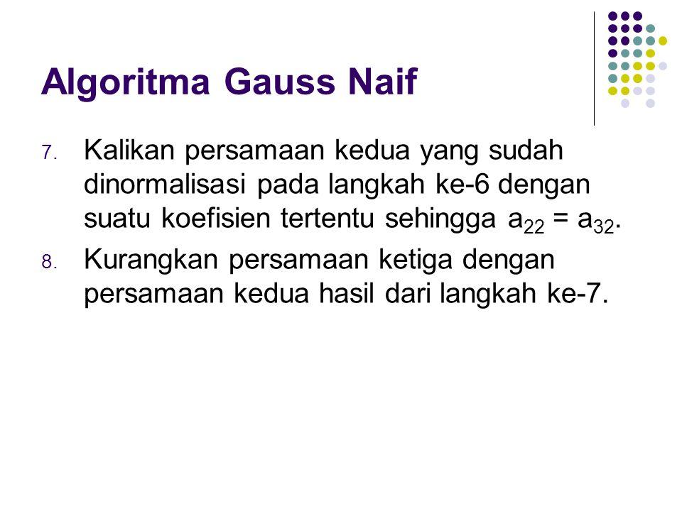 Algoritma Gauss Naif 7. Kalikan persamaan kedua yang sudah dinormalisasi pada langkah ke-6 dengan suatu koefisien tertentu sehingga a 22 = a 32. 8. Ku