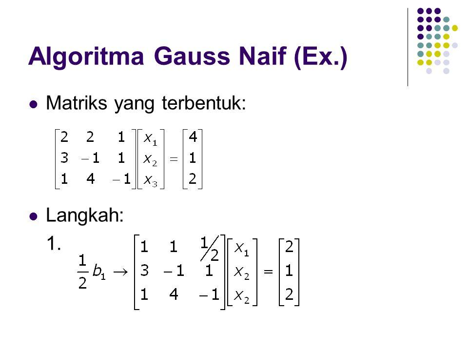 Algoritma Gauss Naif (Ex.) Matriks yang terbentuk: Langkah: 1.