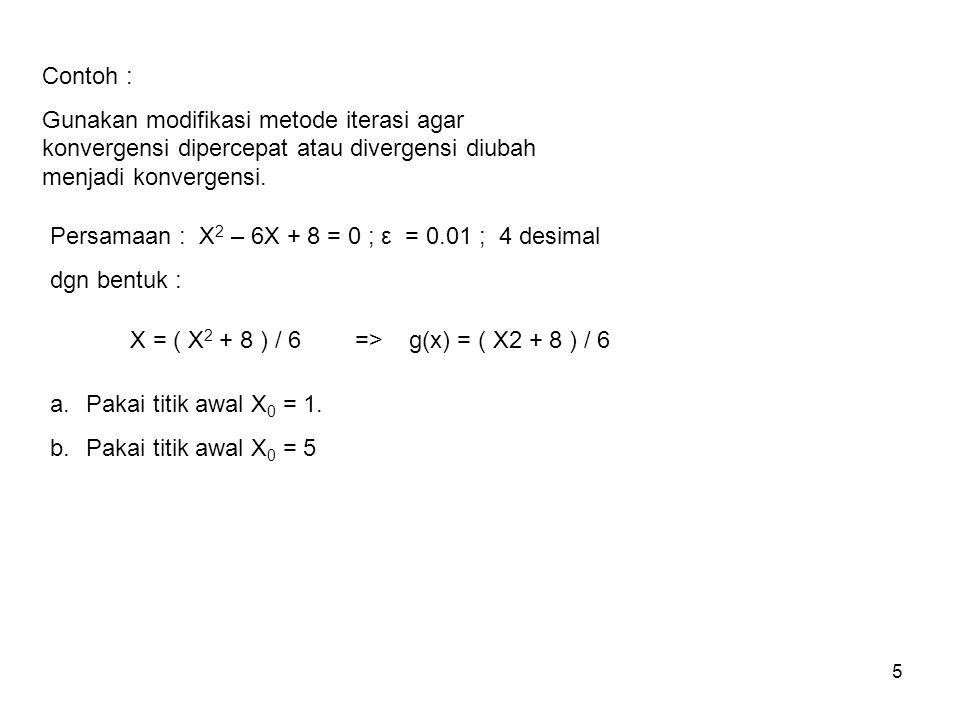 5 Contoh : Gunakan modifikasi metode iterasi agar konvergensi dipercepat atau divergensi diubah menjadi konvergensi. Persamaan : X 2 – 6X + 8 = 0 ; ε
