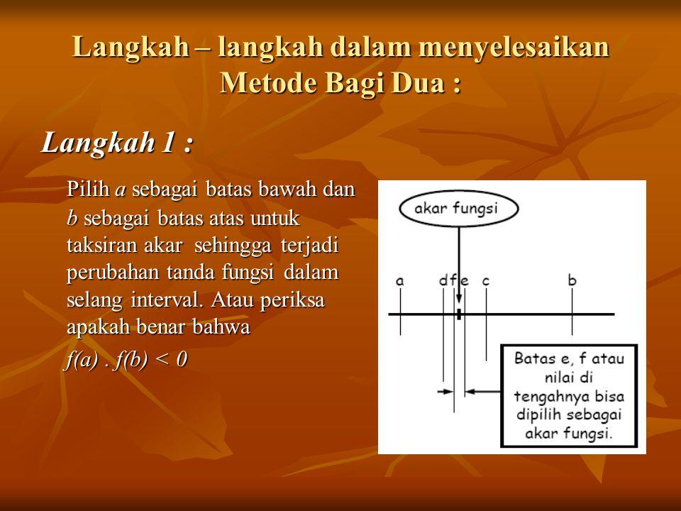 Langkah – langkah dalam menyelesaikan Metode Bagi Dua : Langkah 1 : Pilih a sebagai batas bawah dan b sebagai batas atas untuk taksiran akar sehingga