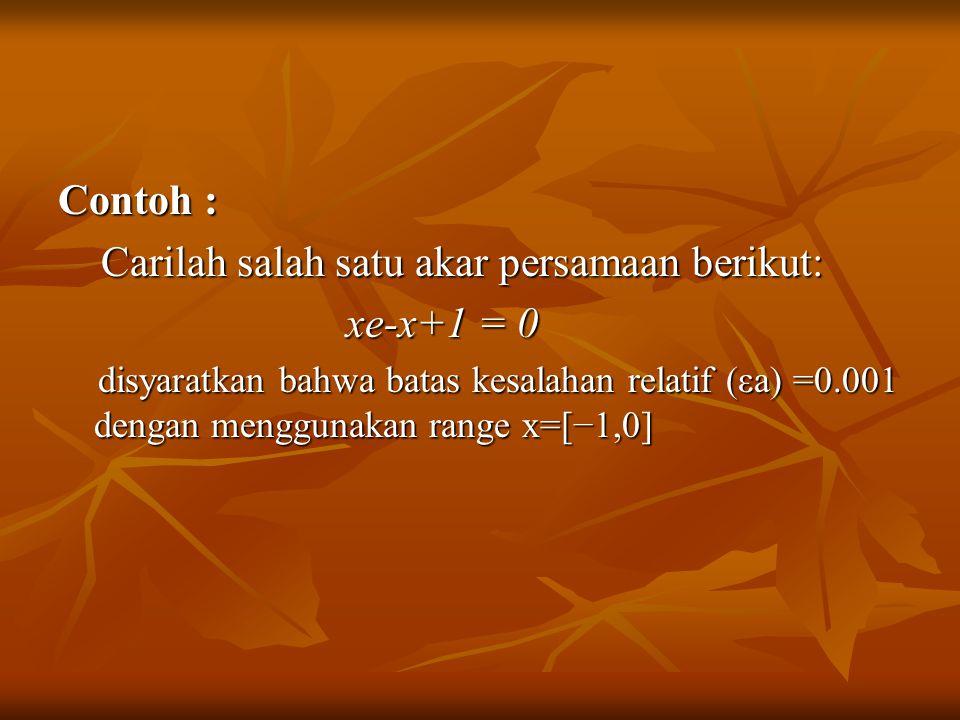 Contoh : Carilah salah satu akar persamaan berikut: Carilah salah satu akar persamaan berikut: xe-x+1 = 0 xe-x+1 = 0 disyaratkan bahwa batas kesalahan