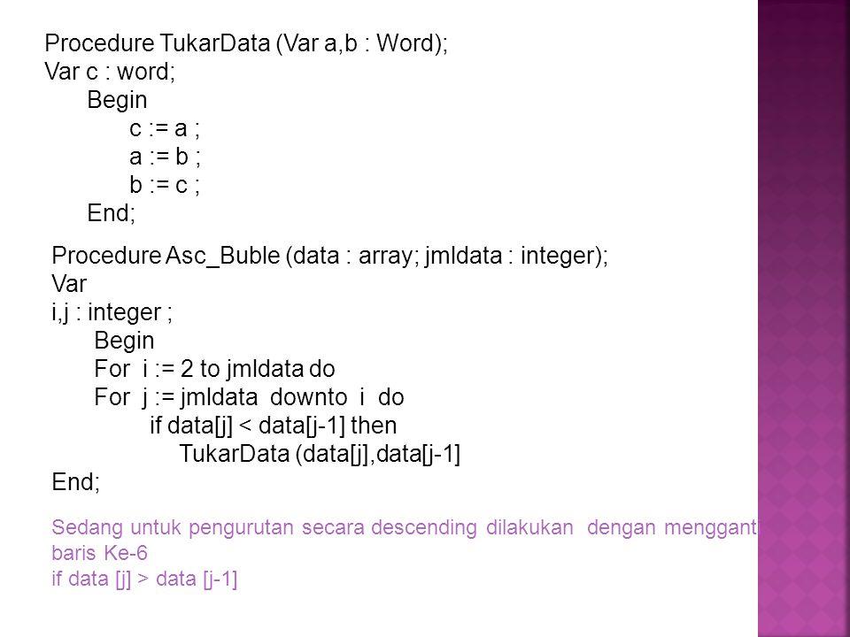 Procedure TukarData (Var a,b : Word); Var c : word; Begin c := a ; a := b ; b := c ; End; Procedure Asc_Buble (data : array; jmldata : integer); Var i