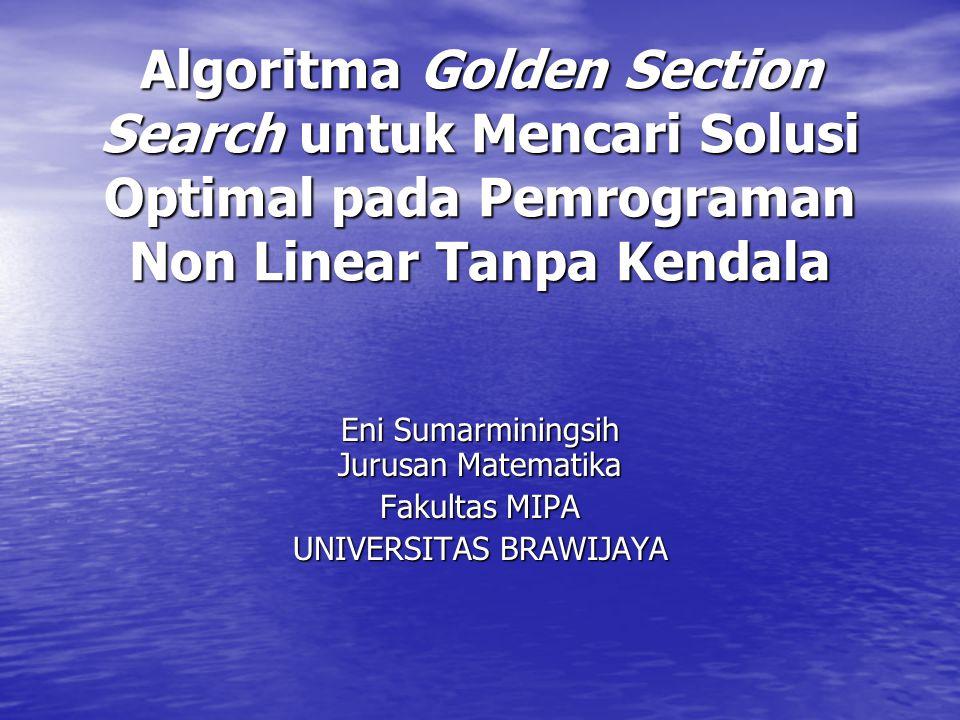 Algoritma Golden Section Search untuk Mencari Solusi Optimal pada Pemrograman Non Linear Tanpa Kendala Eni Sumarminingsih Jurusan Matematika Fakultas