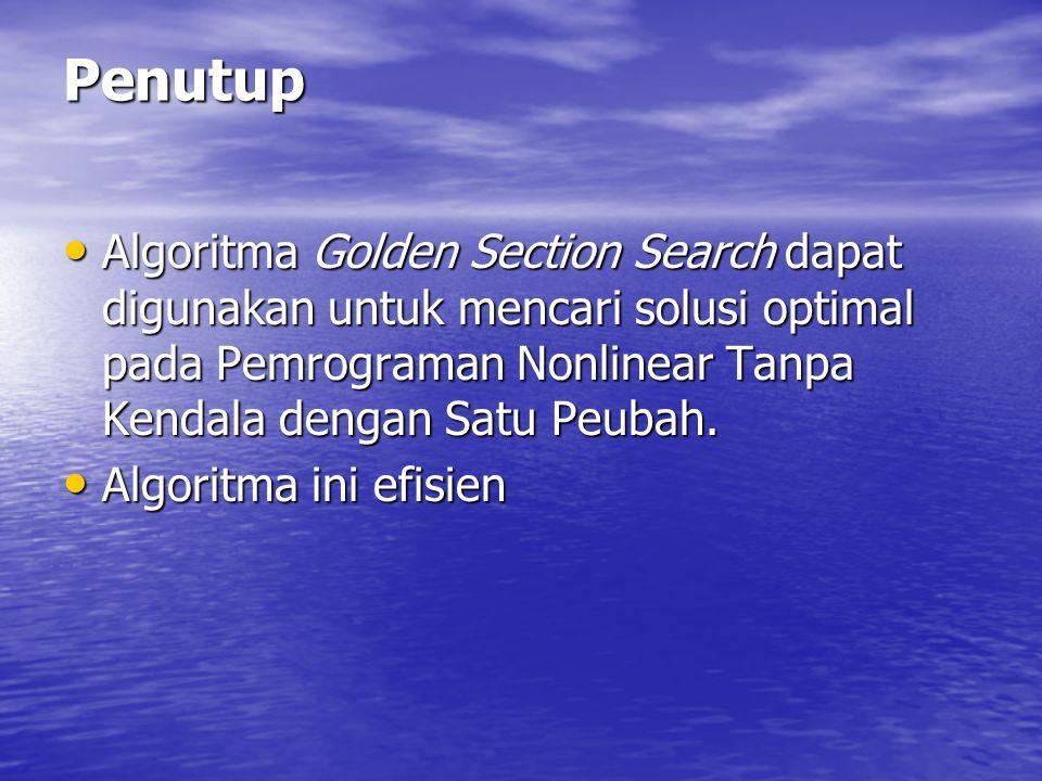 Penutup Algoritma Golden Section Search dapat digunakan untuk mencari solusi optimal pada Pemrograman Nonlinear Tanpa Kendala dengan Satu Peubah. Algo