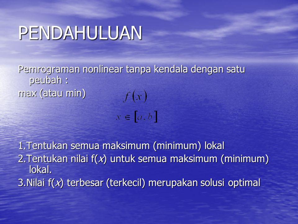 PENDAHULUAN Pemrograman nonlinear tanpa kendala dengan satu peubah : max (atau min) 1.Tentukan semua maksimum (minimum) lokal 2.Tentukan nilai f(x) un