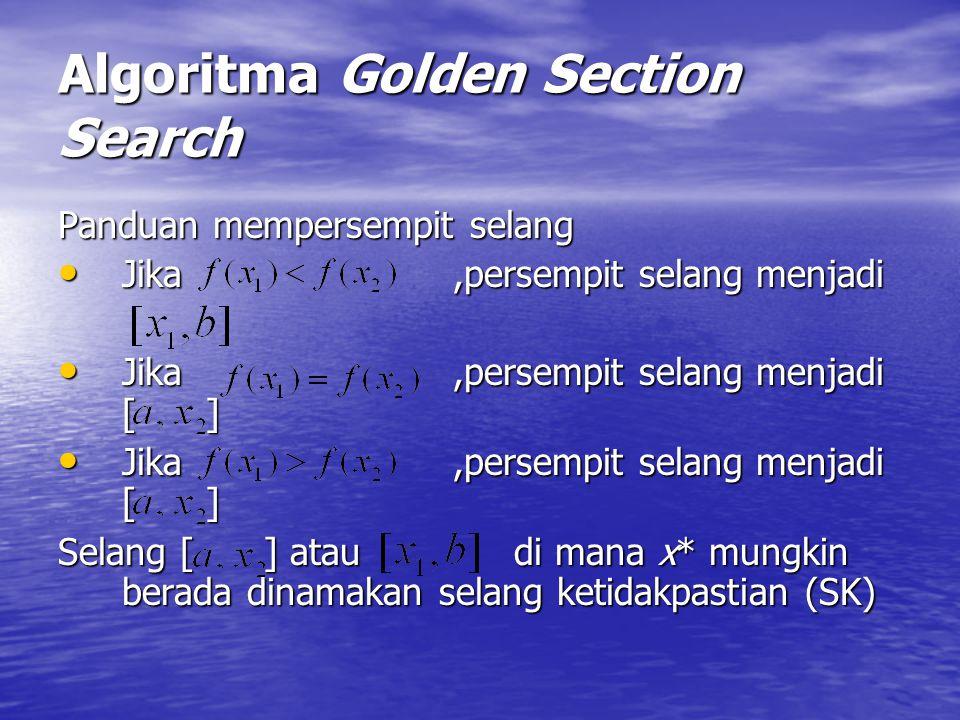 Algoritma Golden Section Search Panduan mempersempit selang Jika,persempit selang menjadi Jika,persempit selang menjadi Jika,persempit selang menjadi