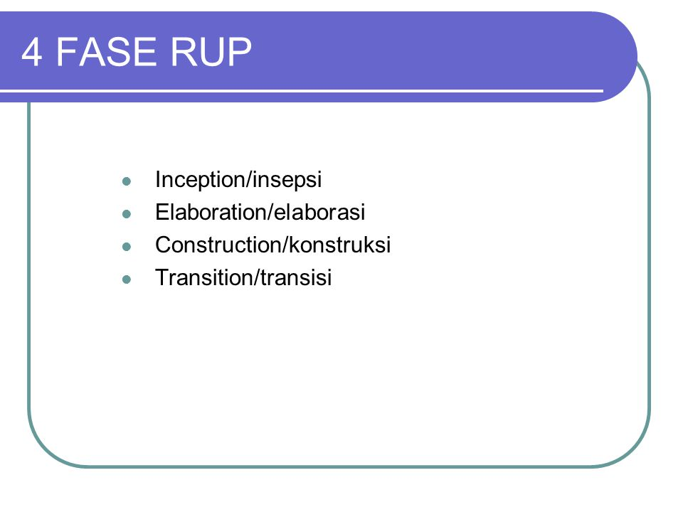 4 FASE RUP Inception/insepsi Elaboration/elaborasi Construction/konstruksi Transition/transisi