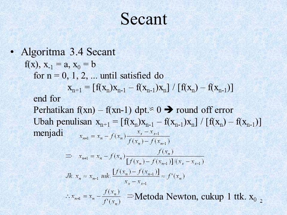 2 Secant Algoritma 3.4 Secant f(x), x -1 = a, x 0 = b for n = 0, 1, 2,... until satisfied do x n+1 = [f(x n )x n-1 – f(x n-1 )x n ] / [f(x n ) – f(x n