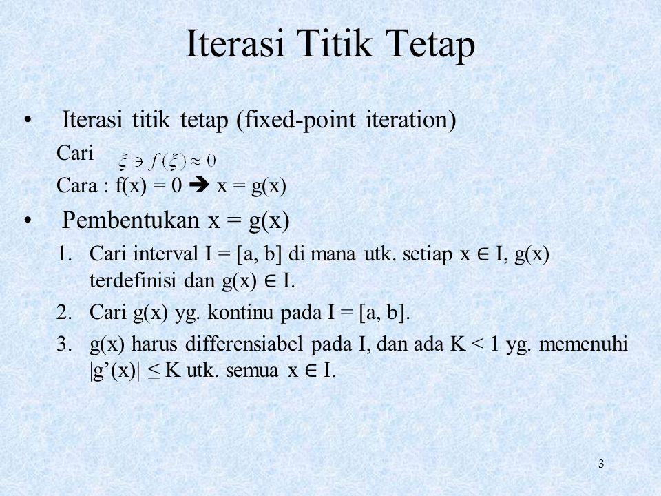 3 Iterasi Titik Tetap Iterasi titik tetap (fixed-point iteration) Cari Cara : f(x) = 0  x = g(x) Pembentukan x = g(x) 1.Cari interval I = [a, b] di m