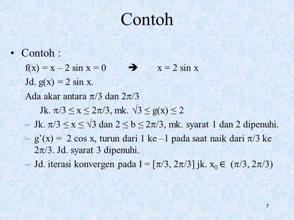 5 Contoh : f(x) = x – 2 sin x = 0  x = 2 sin x Jd. g(x) = 2 sin x. Ada akar antara  /3 dan 2  /3 Jk.  /3 ≤ x ≤ 2  /3, mk. √3 ≤ g(x) ≤ 2 –Jk.  /3