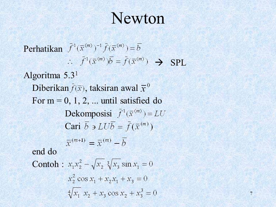 7 Newton Perhatikan  SPL Algoritma 5.3 1 Diberikan, taksiran awal For m = 0, 1, 2,... until satisfied do Dekomposisi Cari end do Contoh :