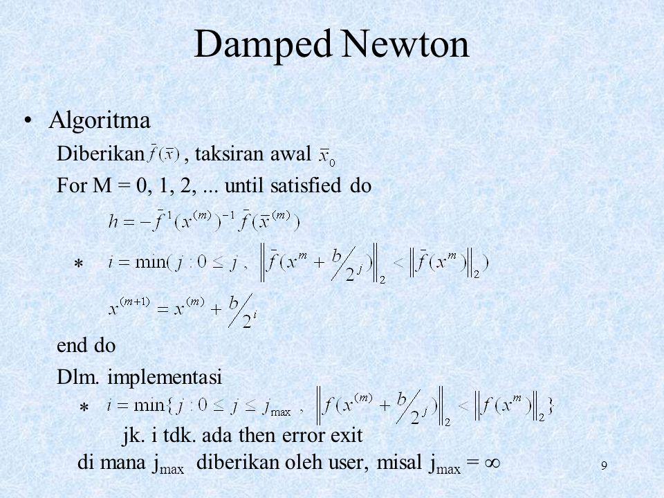 9 Damped Newton Algoritma Diberikan, taksiran awal For M = 0, 1, 2,... until satisfied do end do Dlm. implementasi jk. i tdk. ada then error exit di m