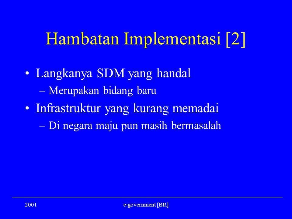 2001e-government [BR] Hambatan Implementasi [2] Langkanya SDM yang handal –Merupakan bidang baru Infrastruktur yang kurang memadai –Di negara maju pun
