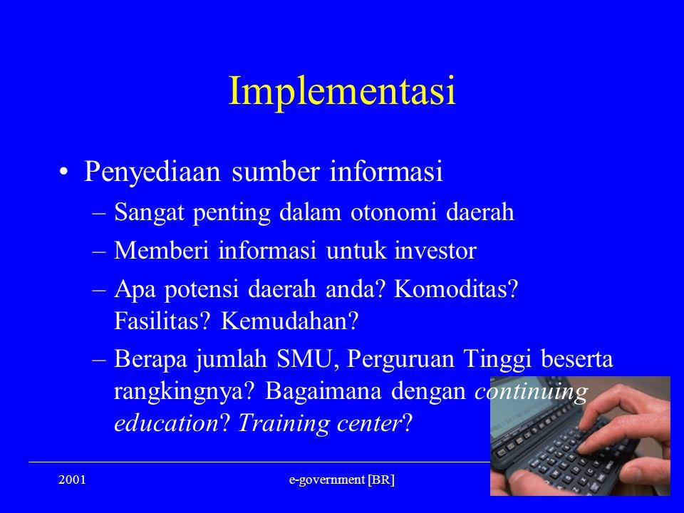 2001e-government [BR] Implementasi Penyediaan sumber informasi –Sangat penting dalam otonomi daerah –Memberi informasi untuk investor –Apa potensi dae